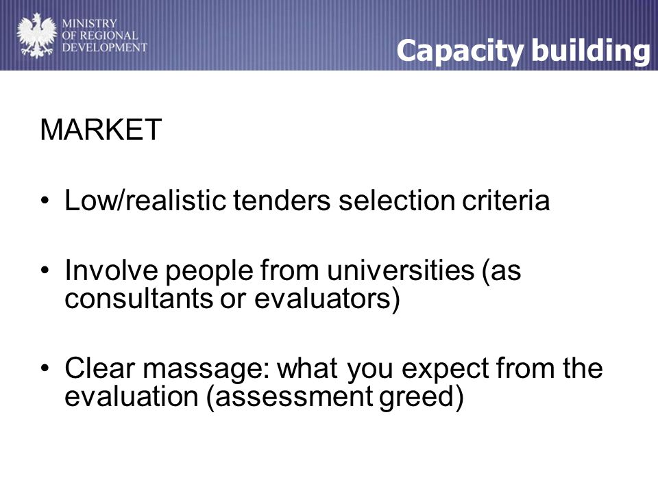 MARKET Low/realistic tenders selection criteria Involve people from universities (as consultants or evaluators) Clear massage: what you expect from the evaluation (assessment greed) Capacity building