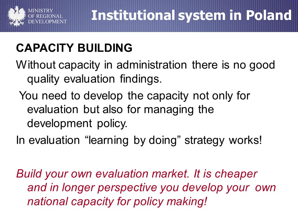 Institutional system in Poland CAPACITY BUILDING Without capacity in administration there is no good quality evaluation findings.