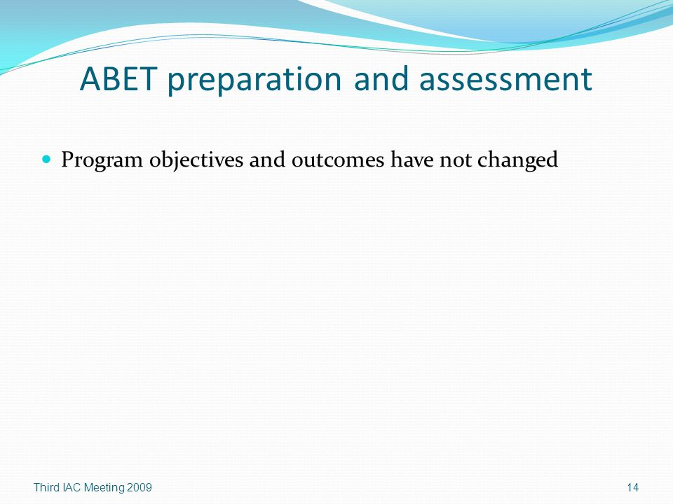 ABET preparation and assessment Program objectives and outcomes have not changed Third IAC Meeting