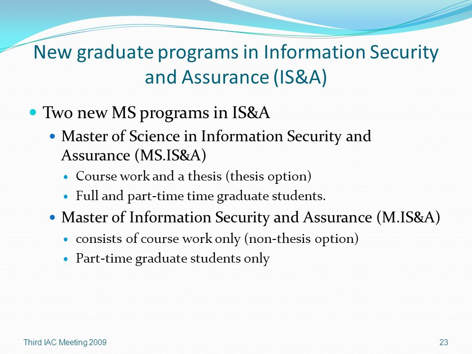 New graduate programs in Information Security and Assurance (IS&A) Two new MS programs in IS&A Master of Science in Information Security and Assurance (MS.IS&A) Course work and a thesis (thesis option) Full and part-time time graduate students.