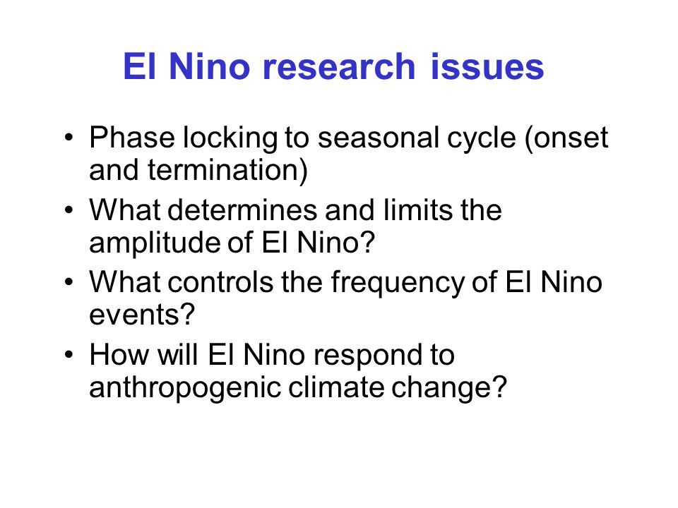 El Nino research issues Phase locking to seasonal cycle (onset and termination) What determines and limits the amplitude of El Nino.