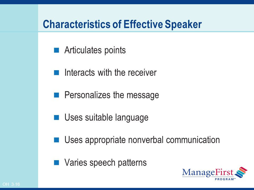 OH 3-16 Characteristics of Effective Speaker Articulates points Interacts with the receiver Personalizes the message Uses suitable language Uses appropriate nonverbal communication Varies speech patterns