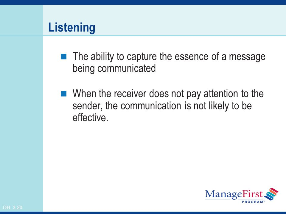 OH 3-20 Listening The ability to capture the essence of a message being communicated When the receiver does not pay attention to the sender, the communication is not likely to be effective.