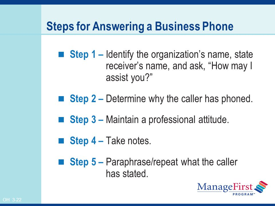 OH 3-22 Steps for Answering a Business Phone Step 1 – Identify the organization's name, state receiver's name, and ask, How may I assist you Step 2 – Determine why the caller has phoned.