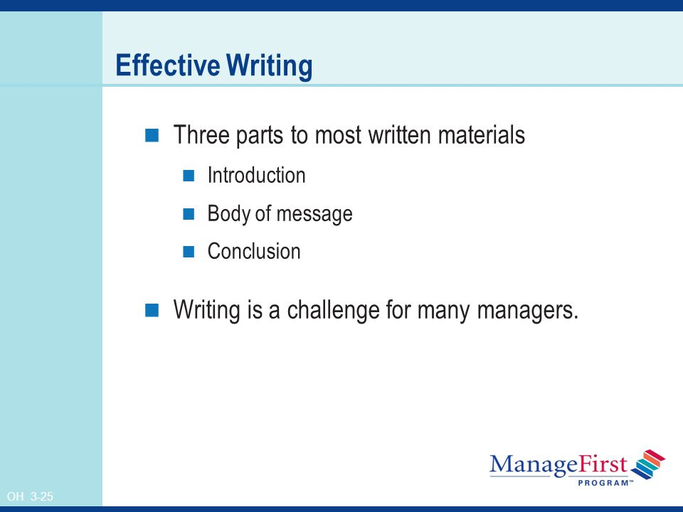 OH 3-25 Effective Writing Three parts to most written materials Introduction Body of message Conclusion Writing is a challenge for many managers.