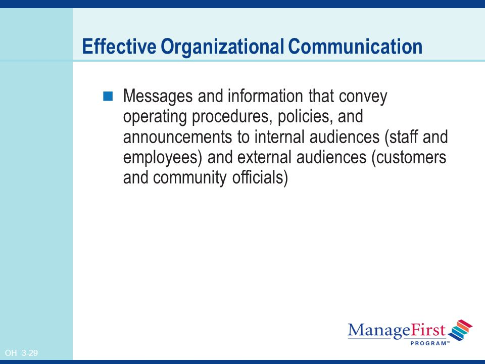 OH 3-29 Effective Organizational Communication Messages and information that convey operating procedures, policies, and announcements to internal audiences (staff and employees) and external audiences (customers and community officials)
