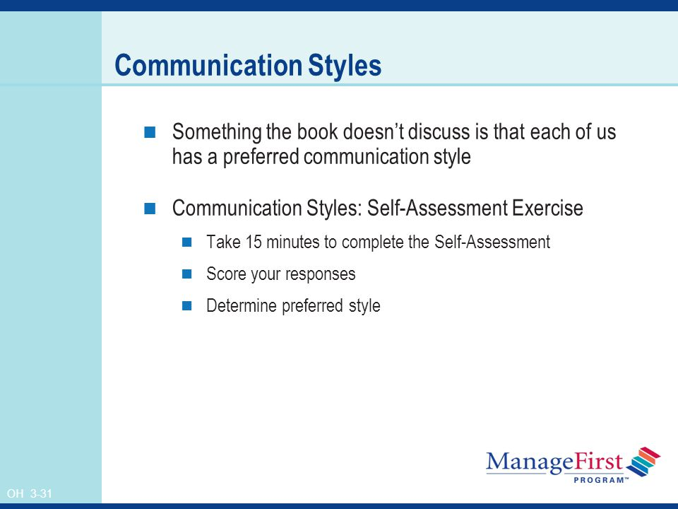 OH 3-31 Communication Styles Something the book doesn't discuss is that each of us has a preferred communication style Communication Styles: Self-Assessment Exercise Take 15 minutes to complete the Self-Assessment Score your responses Determine preferred style