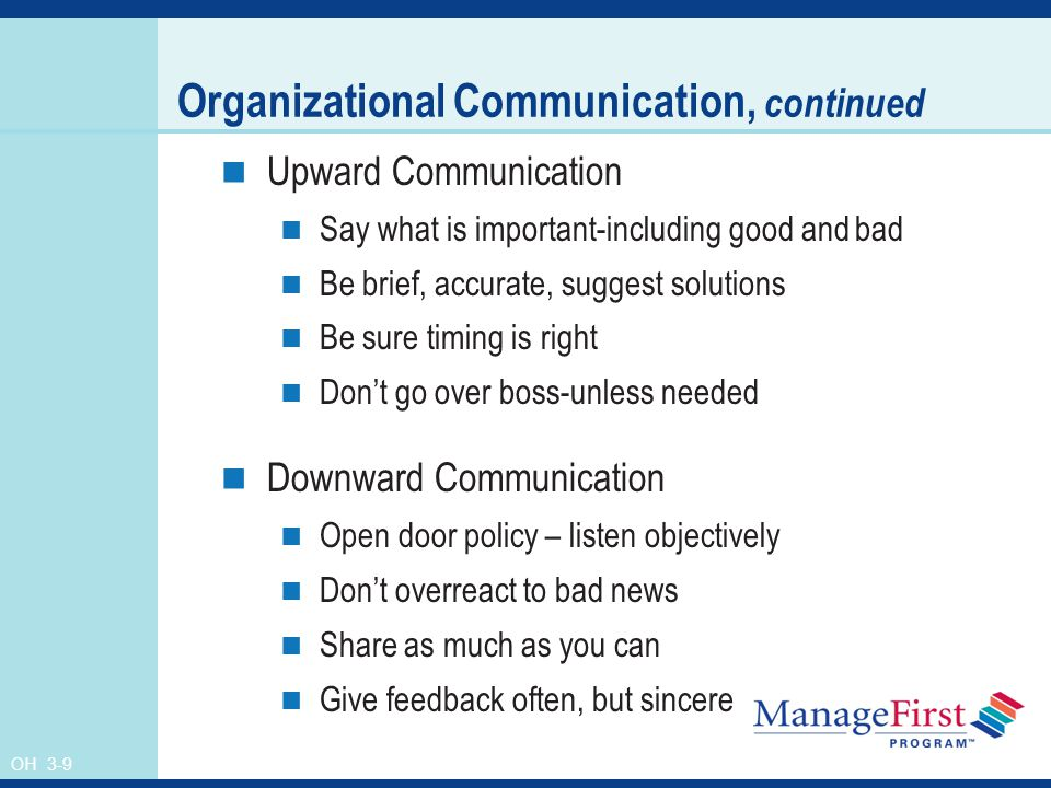OH 3-9 Organizational Communication, continued Upward Communication Say what is important-including good and bad Be brief, accurate, suggest solutions Be sure timing is right Don't go over boss-unless needed Downward Communication Open door policy – listen objectively Don't overreact to bad news Share as much as you can Give feedback often, but sincere