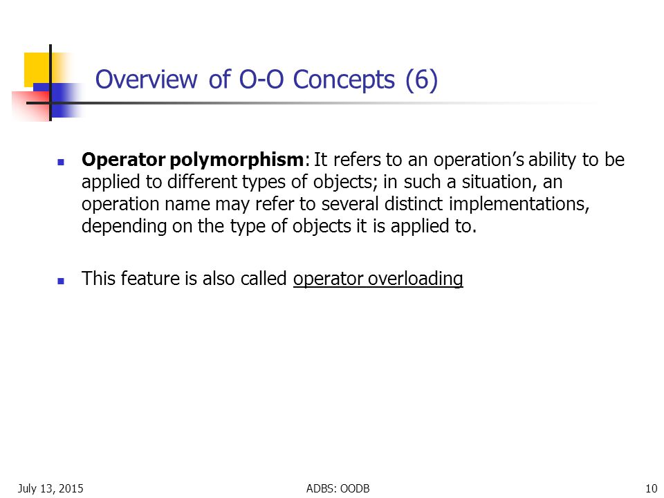 July 13, 2015ADBS: OODB 10 Overview of O-O Concepts (6) Operator polymorphism: It refers to an operation's ability to be applied to different types of objects; in such a situation, an operation name may refer to several distinct implementations, depending on the type of objects it is applied to.