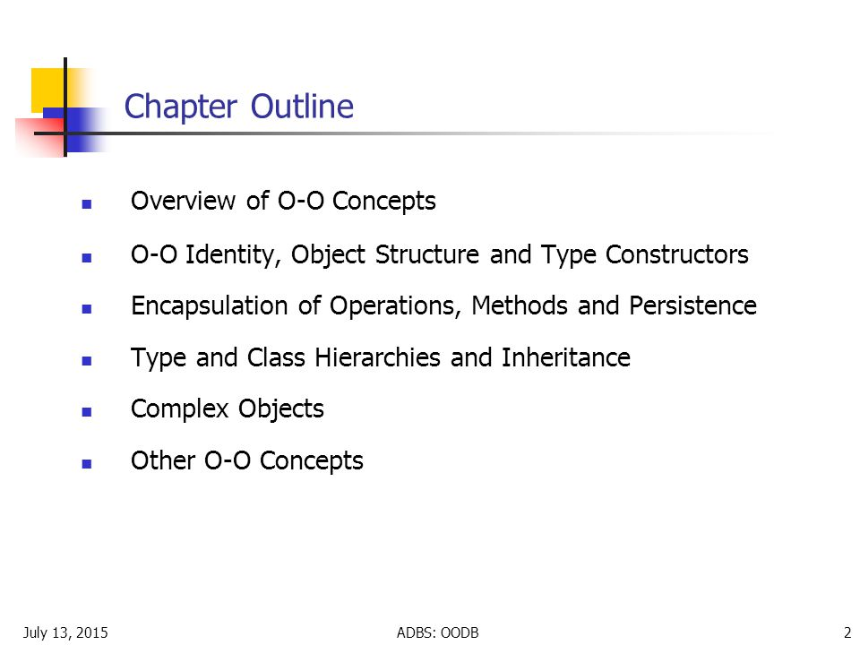 July 13, 2015ADBS: OODB 2 Chapter Outline Overview of O-O Concepts O-O Identity, Object Structure and Type Constructors Encapsulation of Operations, Methods and Persistence Type and Class Hierarchies and Inheritance Complex Objects Other O-O Concepts