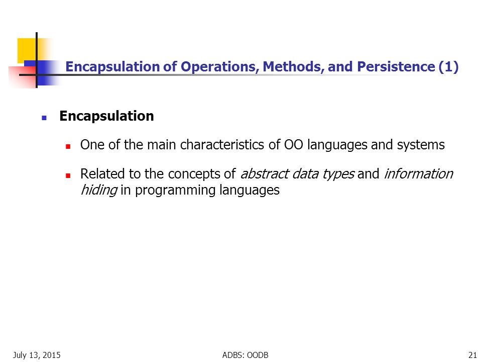 July 13, 2015ADBS: OODB 21 Encapsulation of Operations, Methods, and Persistence (1) Encapsulation One of the main characteristics of OO languages and systems Related to the concepts of abstract data types and information hiding in programming languages