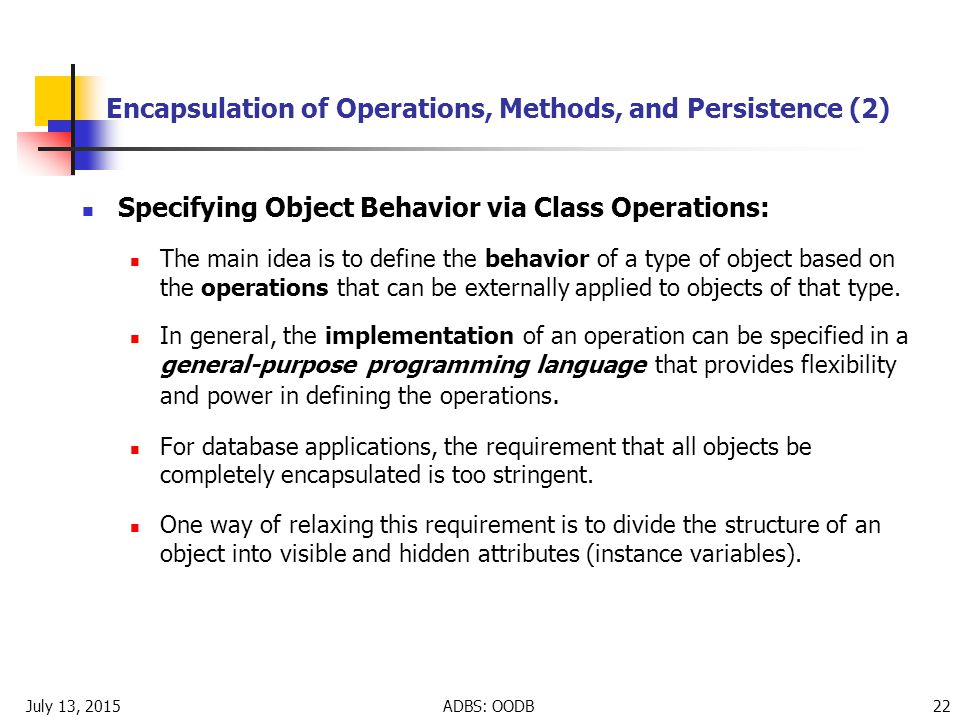 July 13, 2015ADBS: OODB 22 Encapsulation of Operations, Methods, and Persistence (2) Specifying Object Behavior via Class Operations: The main idea is to define the behavior of a type of object based on the operations that can be externally applied to objects of that type.