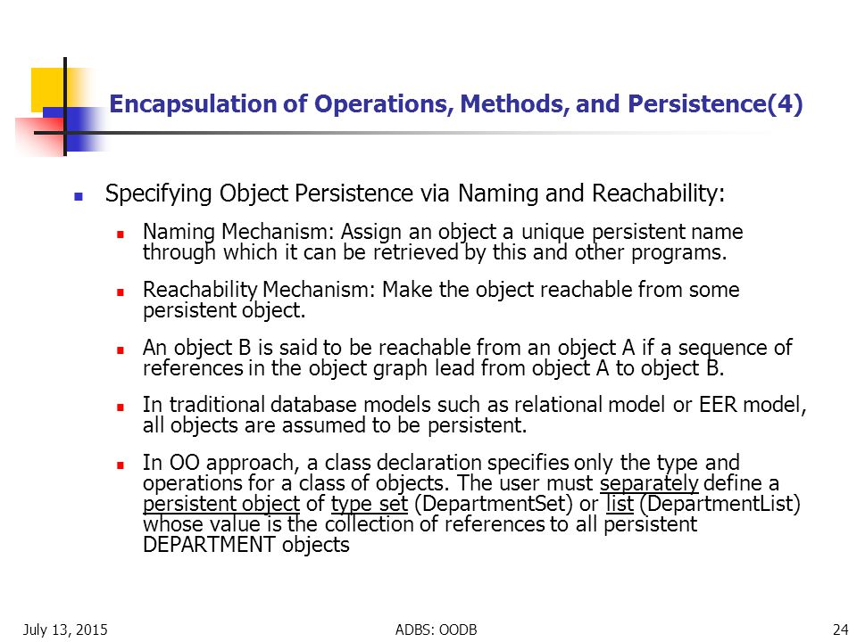 July 13, 2015ADBS: OODB 24 Encapsulation of Operations, Methods, and Persistence(4) Specifying Object Persistence via Naming and Reachability: Naming Mechanism: Assign an object a unique persistent name through which it can be retrieved by this and other programs.