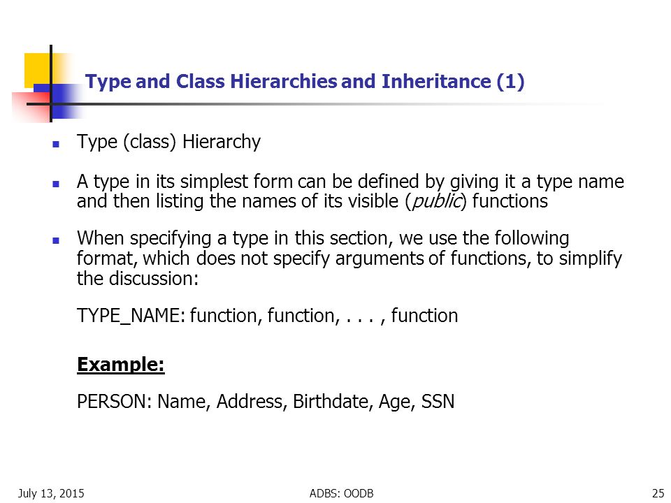 July 13, 2015ADBS: OODB 25 Type and Class Hierarchies and Inheritance (1) Type (class) Hierarchy A type in its simplest form can be defined by giving it a type name and then listing the names of its visible (public) functions When specifying a type in this section, we use the following format, which does not specify arguments of functions, to simplify the discussion: TYPE_NAME: function, function,..., function Example: PERSON: Name, Address, Birthdate, Age, SSN