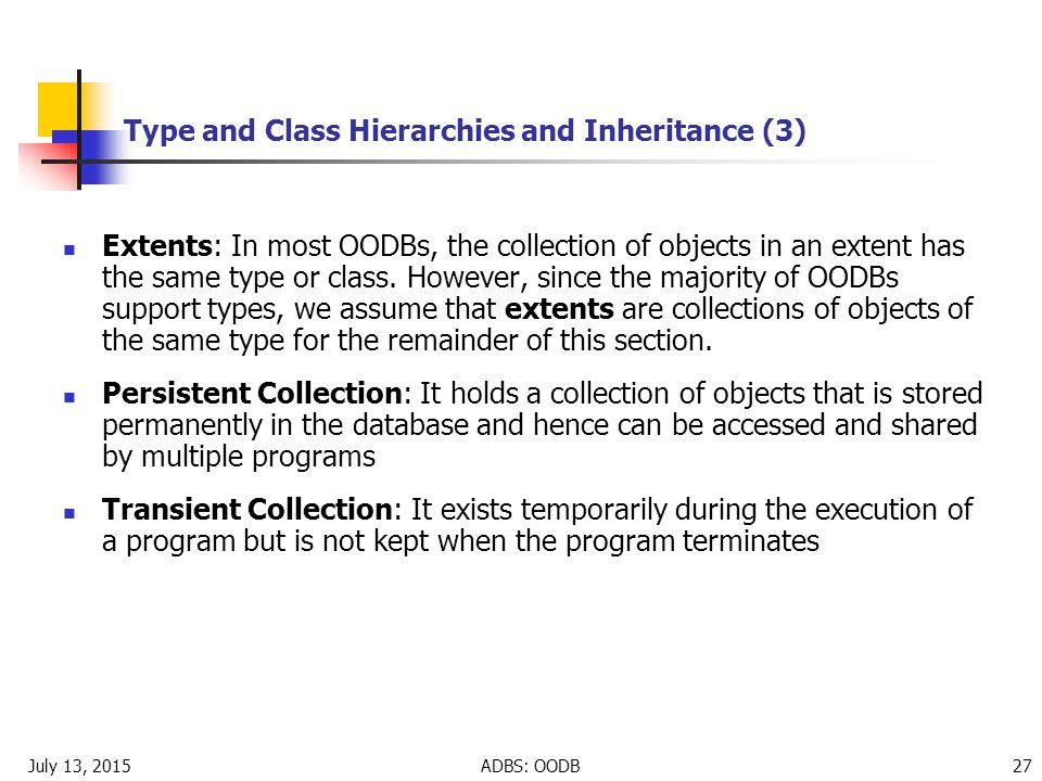 July 13, 2015ADBS: OODB 27 Type and Class Hierarchies and Inheritance (3) Extents: In most OODBs, the collection of objects in an extent has the same type or class.