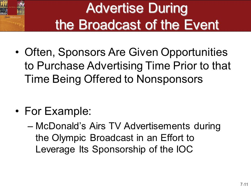 7-11 Advertise During the Broadcast of the Event Often, Sponsors Are Given Opportunities to Purchase Advertising Time Prior to that Time Being Offered to Nonsponsors For Example: –McDonald's Airs TV Advertisements during the Olympic Broadcast in an Effort to Leverage Its Sponsorship of the IOC