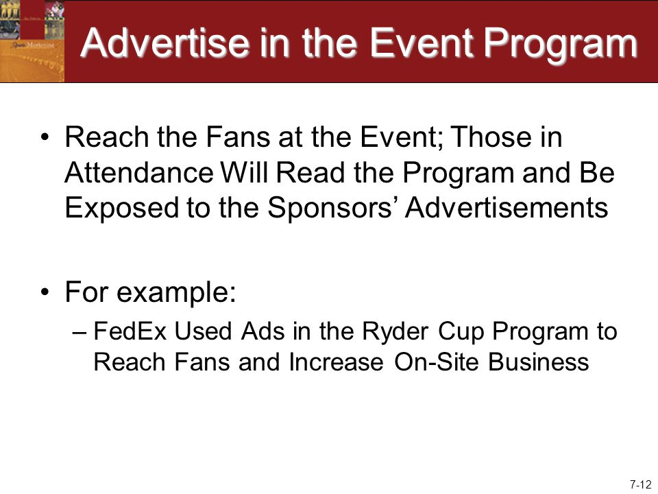 7-12 Advertise in the Event Program Reach the Fans at the Event; Those in Attendance Will Read the Program and Be Exposed to the Sponsors' Advertisements For example: –FedEx Used Ads in the Ryder Cup Program to Reach Fans and Increase On-Site Business