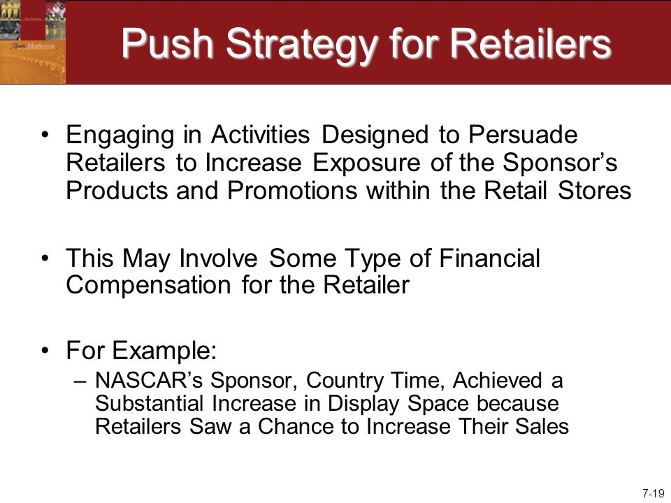 7-19 Push Strategy for Retailers Engaging in Activities Designed to Persuade Retailers to Increase Exposure of the Sponsor's Products and Promotions within the Retail Stores This May Involve Some Type of Financial Compensation for the Retailer For Example: –NASCAR's Sponsor, Country Time, Achieved a Substantial Increase in Display Space because Retailers Saw a Chance to Increase Their Sales