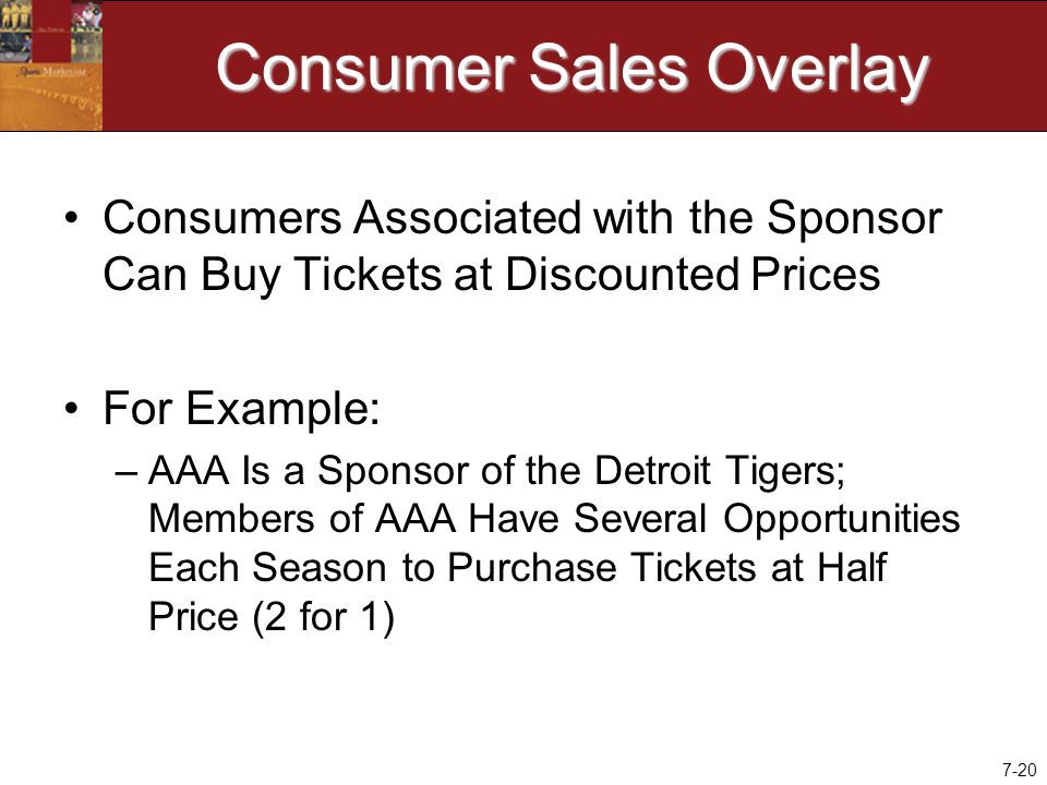 7-20 Consumer Sales Overlay Consumers Associated with the Sponsor Can Buy Tickets at Discounted Prices For Example: –AAA Is a Sponsor of the Detroit Tigers; Members of AAA Have Several Opportunities Each Season to Purchase Tickets at Half Price (2 for 1)