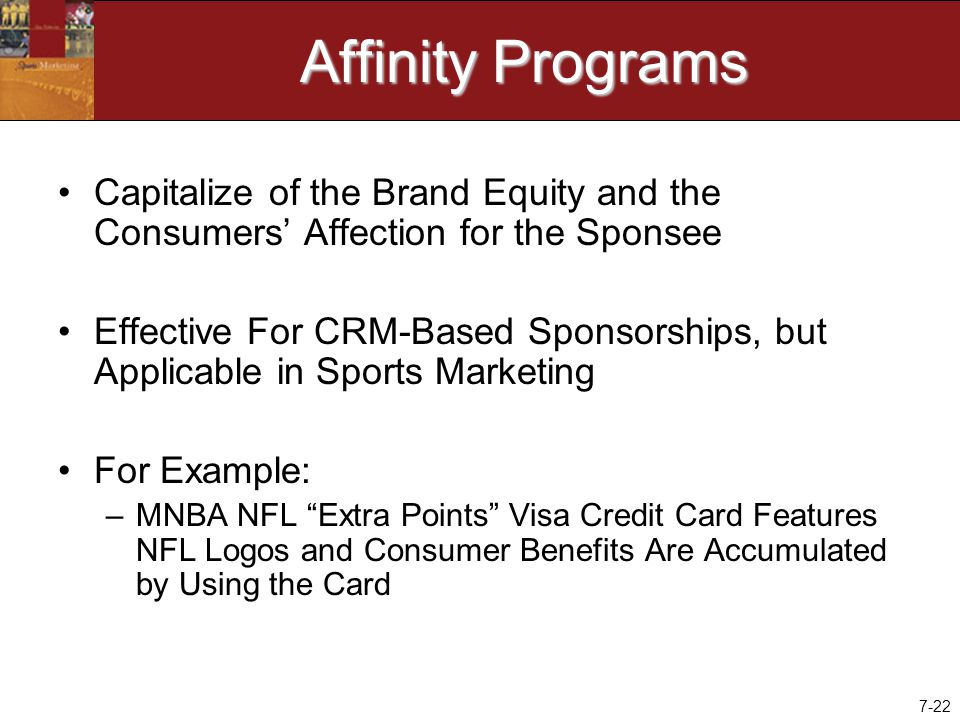 7-22 Affinity Programs Capitalize of the Brand Equity and the Consumers' Affection for the Sponsee Effective For CRM-Based Sponsorships, but Applicable in Sports Marketing For Example: –MNBA NFL Extra Points Visa Credit Card Features NFL Logos and Consumer Benefits Are Accumulated by Using the Card