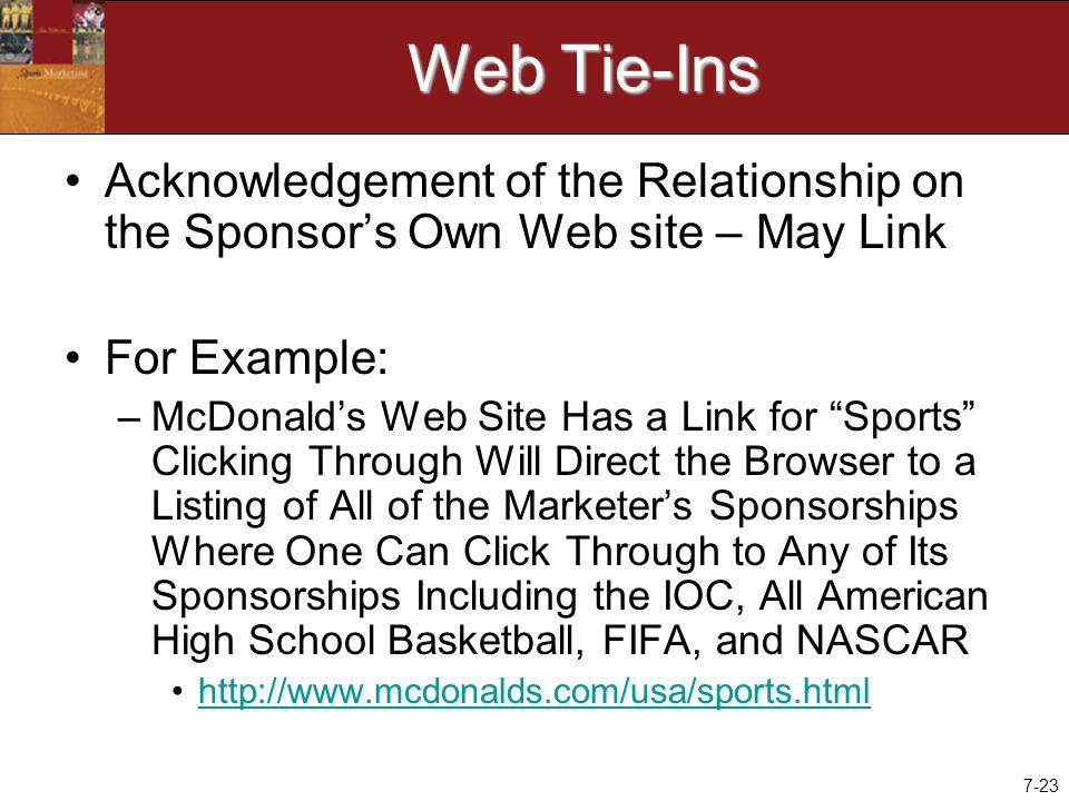 7-23 Web Tie-Ins Acknowledgement of the Relationship on the Sponsor's Own Web site – May Link For Example: –McDonald's Web Site Has a Link for Sports Clicking Through Will Direct the Browser to a Listing of All of the Marketer's Sponsorships Where One Can Click Through to Any of Its Sponsorships Including the IOC, All American High School Basketball, FIFA, and NASCAR