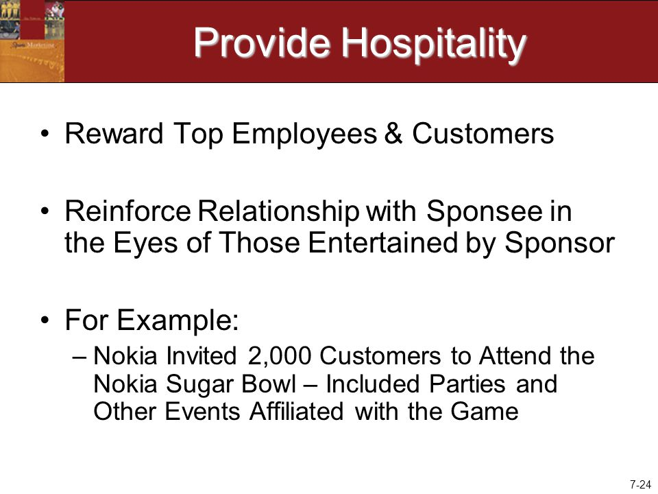 7-24 Provide Hospitality Reward Top Employees & Customers Reinforce Relationship with Sponsee in the Eyes of Those Entertained by Sponsor For Example: –Nokia Invited 2,000 Customers to Attend the Nokia Sugar Bowl – Included Parties and Other Events Affiliated with the Game