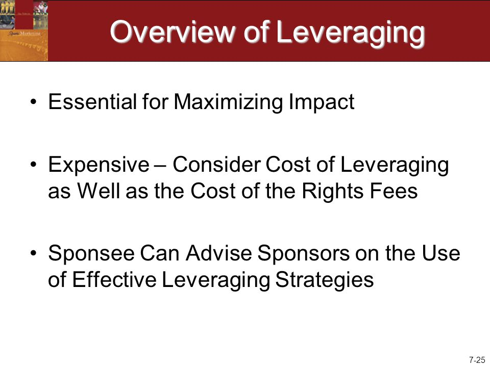 7-25 Overview of Leveraging Essential for Maximizing Impact Expensive – Consider Cost of Leveraging as Well as the Cost of the Rights Fees Sponsee Can Advise Sponsors on the Use of Effective Leveraging Strategies