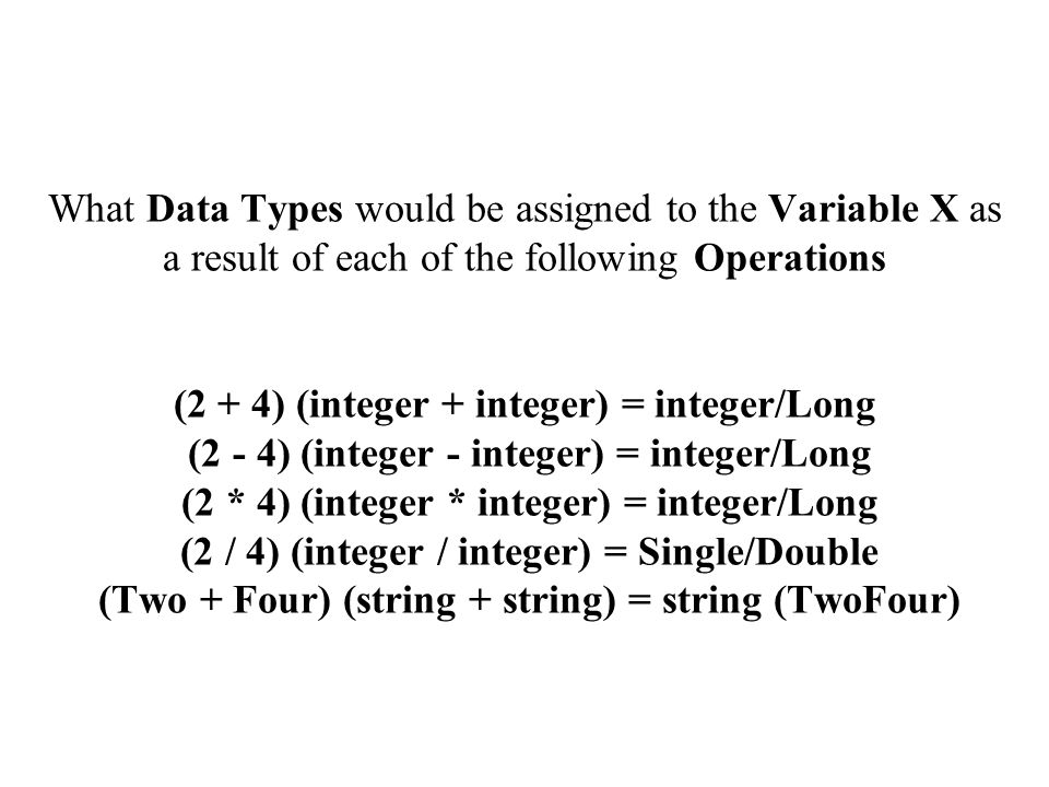 What Data Types would be assigned to the Variable X as a result of each of the following Operations (2 + 4) (integer + integer) = integer/Long (2 - 4) (integer - integer) = integer/Long (2 * 4) (integer * integer) = integer/Long (2 / 4) (integer / integer) = Single/Double (Two + Four) (string + string) = string (TwoFour)