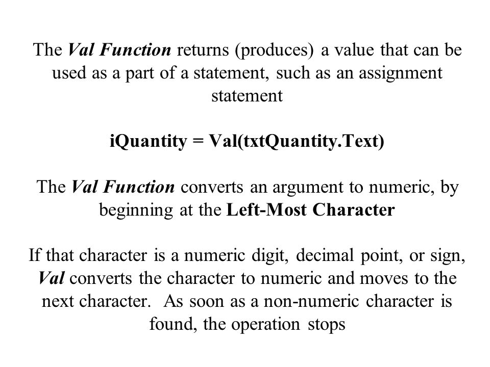 The Val Function returns (produces) a value that can be used as a part of a statement, such as an assignment statement iQuantity = Val(txtQuantity.Text) The Val Function converts an argument to numeric, by beginning at the Left-Most Character If that character is a numeric digit, decimal point, or sign, Val converts the character to numeric and moves to the next character.