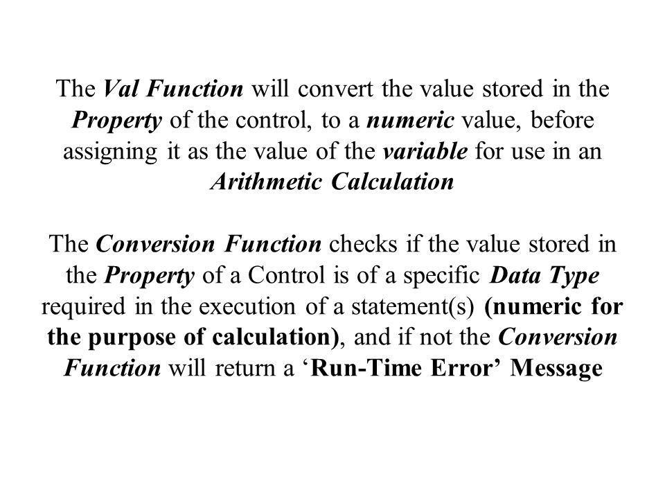 The Val Function will convert the value stored in the Property of the control, to a numeric value, before assigning it as the value of the variable for use in an Arithmetic Calculation The Conversion Function checks if the value stored in the Property of a Control is of a specific Data Type required in the execution of a statement(s) (numeric for the purpose of calculation), and if not the Conversion Function will return a 'Run-Time Error' Message