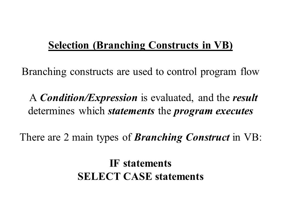 Selection (Branching Constructs in VB) Branching constructs are used to control program flow A Condition/Expression is evaluated, and the result determines which statements the program executes There are 2 main types of Branching Construct in VB: IF statements SELECT CASE statements