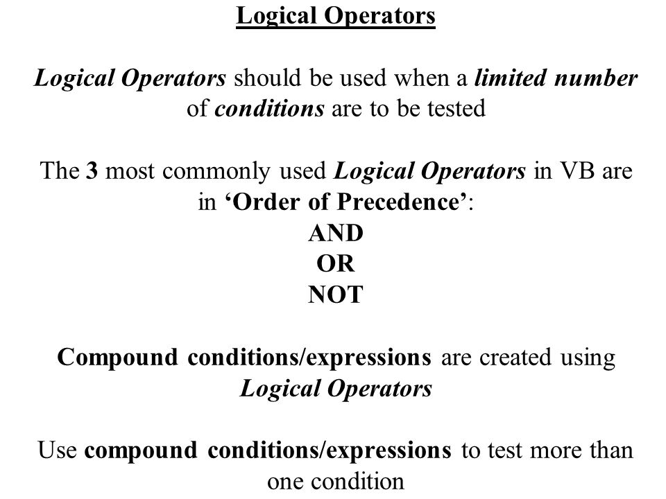 Logical Operators Logical Operators should be used when a limited number of conditions are to be tested The 3 most commonly used Logical Operators in VB are in 'Order of Precedence': AND OR NOT Compound conditions/expressions are created using Logical Operators Use compound conditions/expressions to test more than one condition