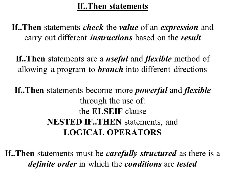 If..Then statements If..Then statements check the value of an expression and carry out different instructions based on the result If..Then statements are a useful and flexible method of allowing a program to branch into different directions If..Then statements become more powerful and flexible through the use of: the ELSEIF clause NESTED IF..THEN statements, and LOGICAL OPERATORS If..Then statements must be carefully structured as there is a definite order in which the conditions are tested