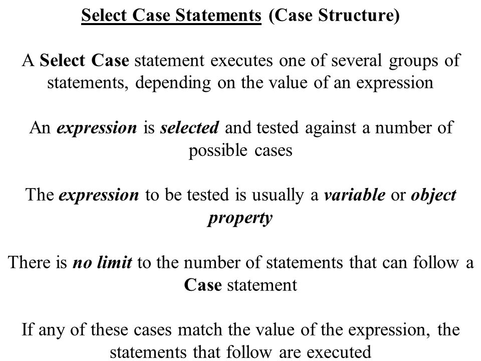 Select Case Statements (Case Structure) A Select Case statement executes one of several groups of statements, depending on the value of an expression An expression is selected and tested against a number of possible cases The expression to be tested is usually a variable or object property There is no limit to the number of statements that can follow a Case statement If any of these cases match the value of the expression, the statements that follow are executed