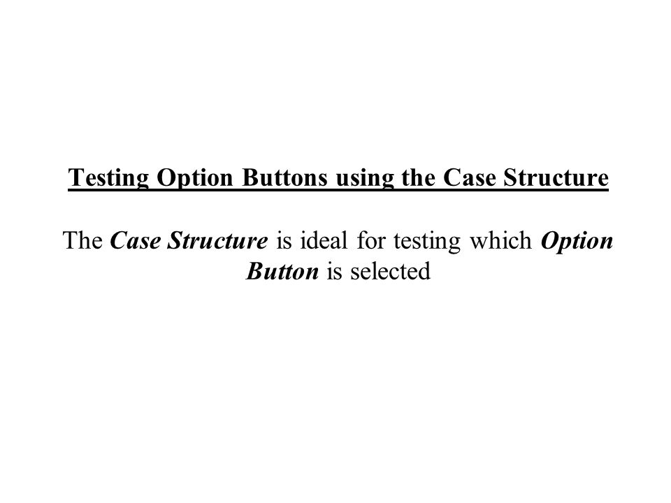 Testing Option Buttons using the Case Structure The Case Structure is ideal for testing which Option Button is selected