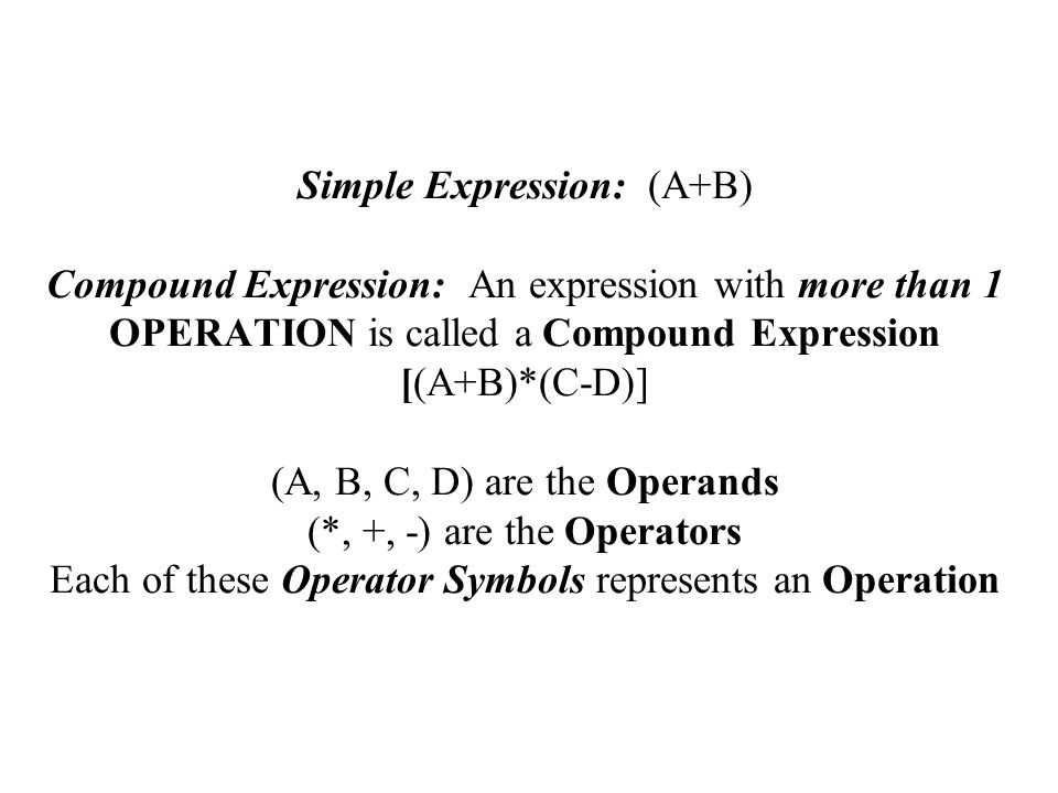 Simple Expression: (A+B) Compound Expression: An expression with more than 1 OPERATION is called a Compound Expression [(A+B)*(C-D)] (A, B, C, D) are the Operands (*, +, -) are the Operators Each of these Operator Symbols represents an Operation