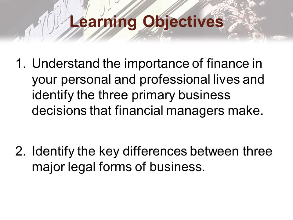 Learning Objectives 1.Understand the importance of finance in your personal and professional lives and identify the three primary business decisions that financial managers make.