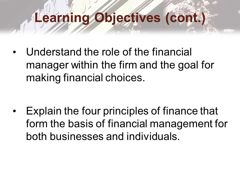 Learning Objectives (cont.) Understand the role of the financial manager within the firm and the goal for making financial choices.
