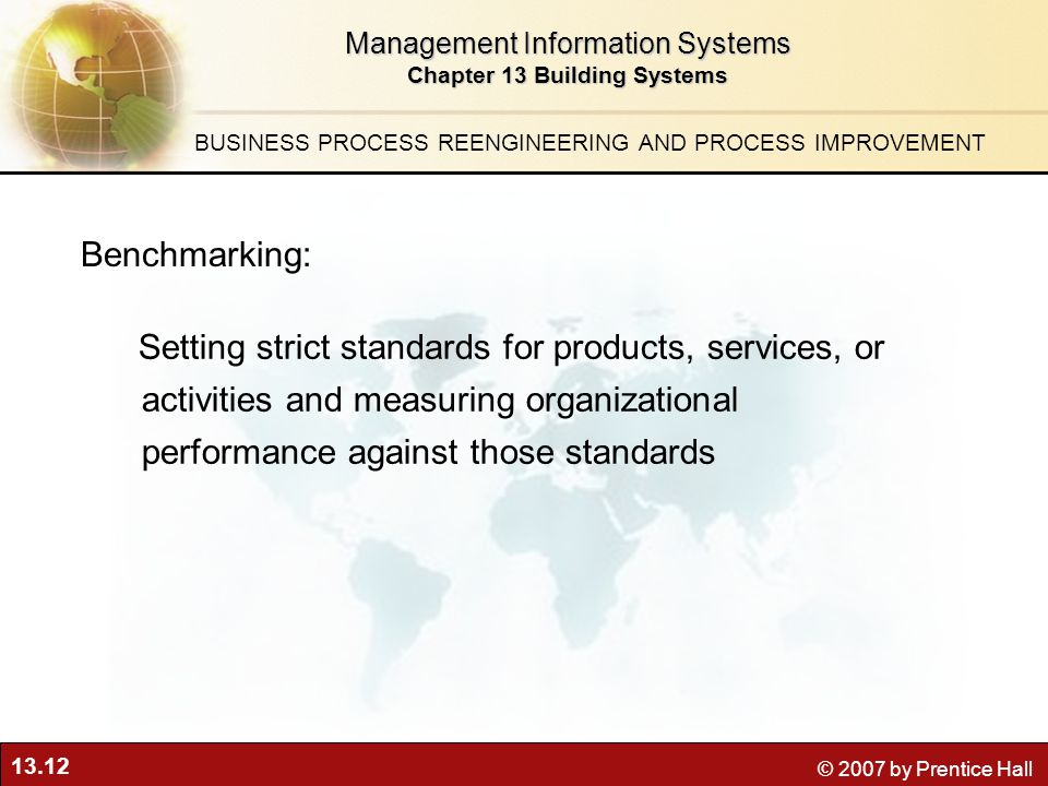 13.12 © 2007 by Prentice Hall Management Information Systems Chapter 13 Building Systems Setting strict standards for products, services, or activities and measuring organizational performance against those standards Benchmarking: BUSINESS PROCESS REENGINEERING AND PROCESS IMPROVEMENT