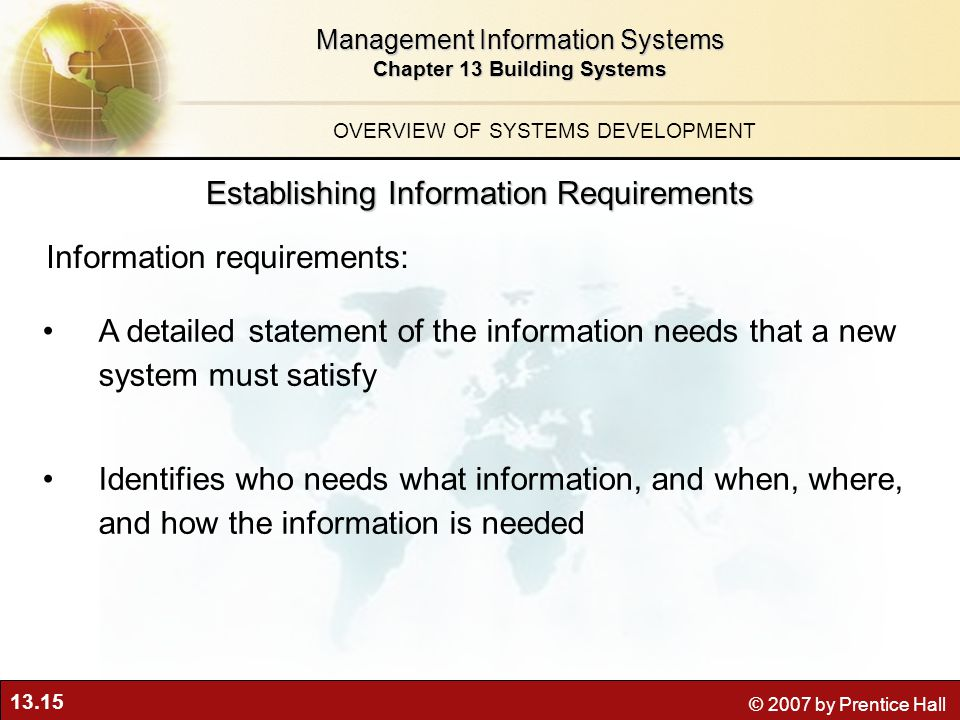 13.15 © 2007 by Prentice Hall Management Information Systems Chapter 13 Building Systems A detailed statement of the information needs that a new system must satisfy Identifies who needs what information, and when, where, and how the information is needed Information requirements: Establishing Information Requirements OVERVIEW OF SYSTEMS DEVELOPMENT
