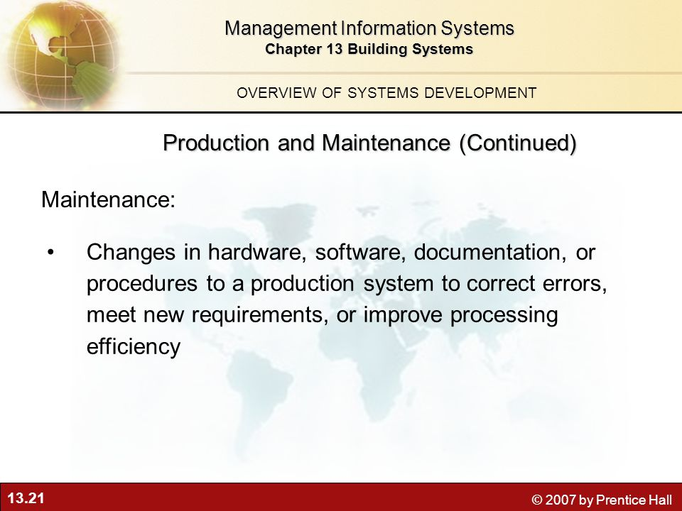 13.21 © 2007 by Prentice Hall Management Information Systems Chapter 13 Building Systems Changes in hardware, software, documentation, or procedures to a production system to correct errors, meet new requirements, or improve processing efficiency Maintenance: OVERVIEW OF SYSTEMS DEVELOPMENT Production and Maintenance (Continued)