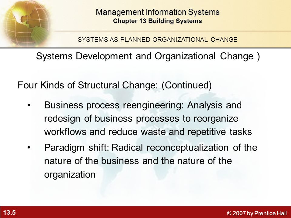 13.5 © 2007 by Prentice Hall Management Information Systems Chapter 13 Building Systems SYSTEMS AS PLANNED ORGANIZATIONAL CHANGE Business process reengineering: Analysis and redesign of business processes to reorganize workflows and reduce waste and repetitive tasks Paradigm shift: Radical reconceptualization of the nature of the business and the nature of the organization Systems Development and Organizational Change ) Four Kinds of Structural Change: (Continued)