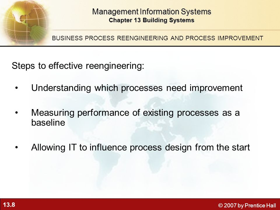 13.8 © 2007 by Prentice Hall Management Information Systems Chapter 13 Building Systems BUSINESS PROCESS REENGINEERING AND PROCESS IMPROVEMENT Steps to effective reengineering: Understanding which processes need improvement Measuring performance of existing processes as a baseline Allowing IT to influence process design from the start