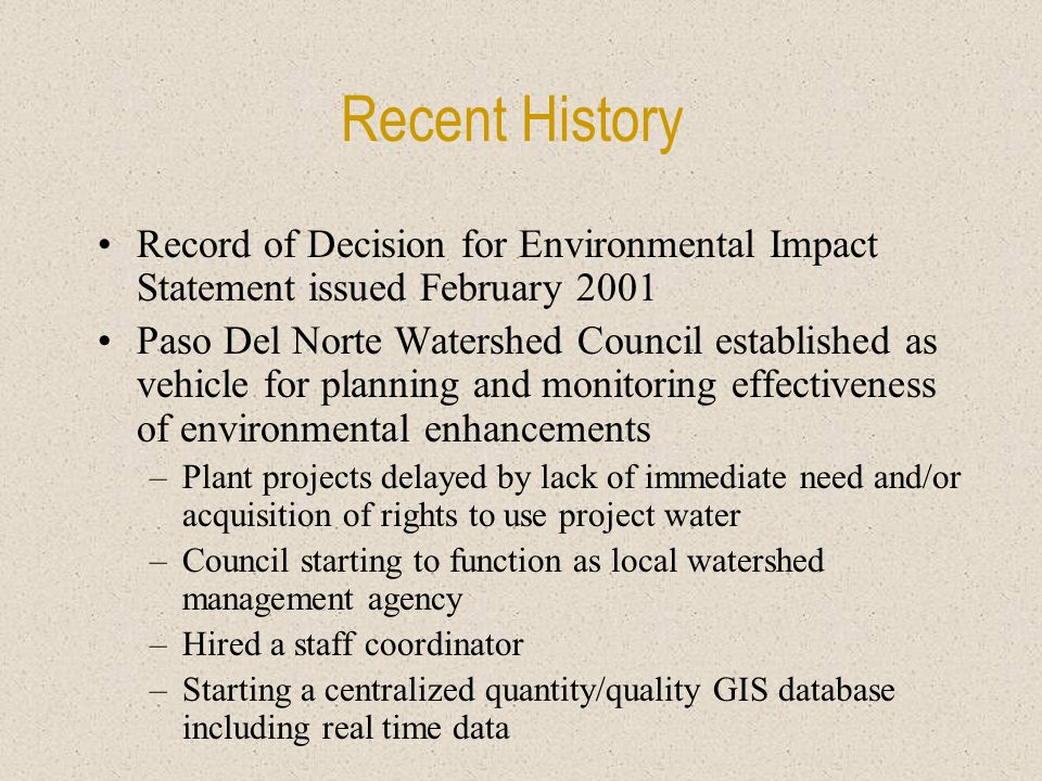 Recent History Record of Decision for Environmental Impact Statement issued February 2001 Paso Del Norte Watershed Council established as vehicle for planning and monitoring effectiveness of environmental enhancements –Plant projects delayed by lack of immediate need and/or acquisition of rights to use project water –Council starting to function as local watershed management agency –Hired a staff coordinator –Starting a centralized quantity/quality GIS database including real time data