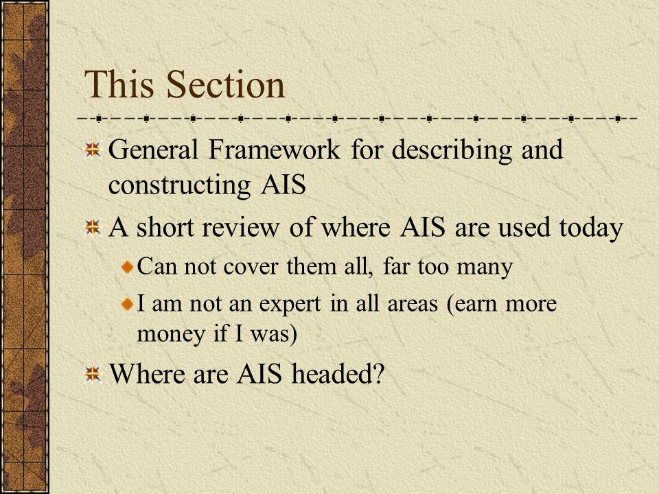 This Section General Framework for describing and constructing AIS A short review of where AIS are used today Can not cover them all, far too many I am not an expert in all areas (earn more money if I was) Where are AIS headed