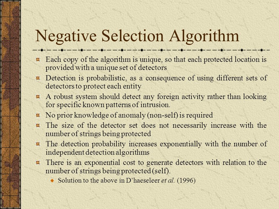 Negative Selection Algorithm Each copy of the algorithm is unique, so that each protected location is provided with a unique set of detectors Detection is probabilistic, as a consequence of using different sets of detectors to protect each entity A robust system should detect any foreign activity rather than looking for specific known patterns of intrusion.