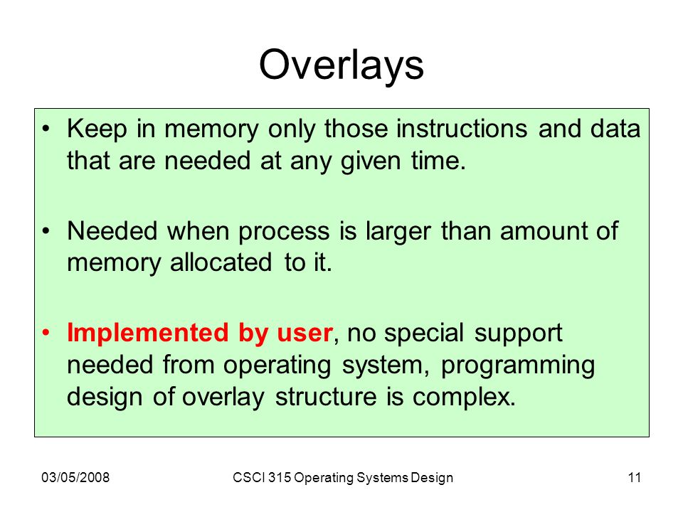 03/05/2008CSCI 315 Operating Systems Design11 Overlays Keep in memory only those instructions and data that are needed at any given time.