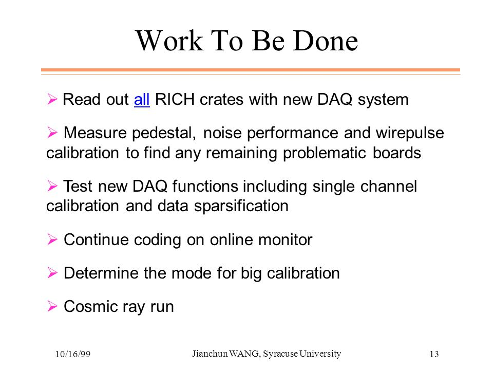 10/16/99 Jianchun WANG, Syracuse University 13 Work To Be Done  Read out all RICH crates with new DAQ system  Measure pedestal, noise performance and wirepulse calibration to find any remaining problematic boards  Test new DAQ functions including single channel calibration and data sparsification  Continue coding on online monitor  Determine the mode for big calibration  Cosmic ray run