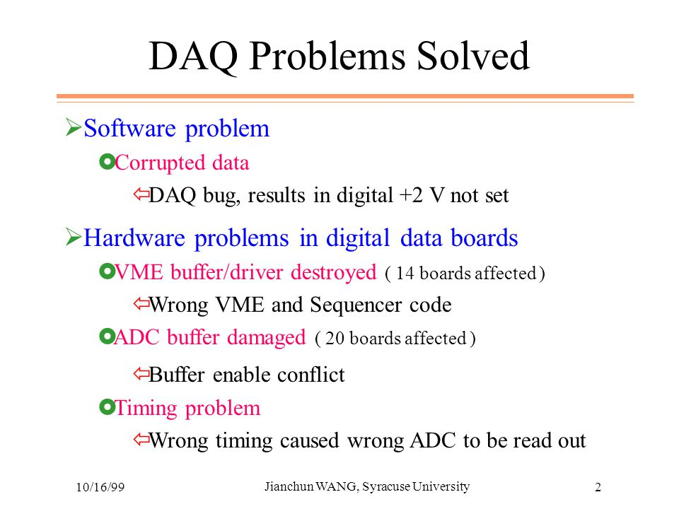 10/16/99 Jianchun WANG, Syracuse University 2 DAQ Problems Solved  Software problem  Corrupted data  DAQ bug, results in digital +2 V not set  Hardware problems in digital data boards  VME buffer/driver destroyed ( 14 boards affected )  Wrong VME and Sequencer code  ADC buffer damaged ( 20 boards affected )  Buffer enable conflict  Timing problem  Wrong timing caused wrong ADC to be read out