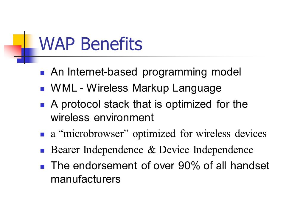 WAP Benefits An Internet-based programming model WML - Wireless Markup Language A protocol stack that is optimized for the wireless environment a microbrowser optimized for wireless devices Bearer Independence & Device Independence The endorsement of over 90% of all handset manufacturers
